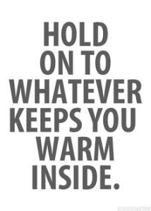 hold onto whatever keeps you warm inside