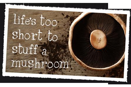life too short to stuff a mushroom