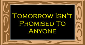 tomorrow isnt promised to anyone